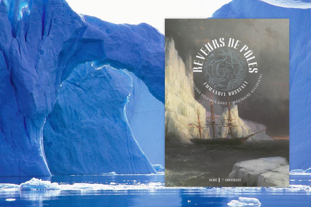 """""""Rêveurs de Pôles, le pôle Sud et le pôle Nord vus par les écrivains, les peintres et les cinéastes"""" d'Emmanuel Hussenet - Le Seuil"""