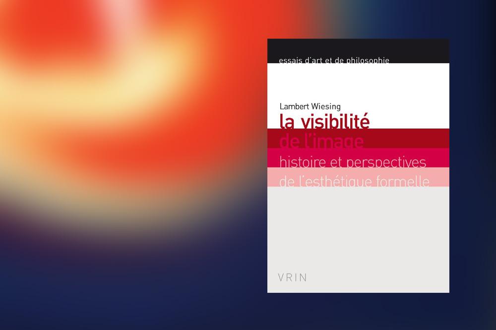 « La visibilité de l'image. Histoire et perspectives de l'esthétique formelle. » de Lambert Wiesing, éditions Vrin