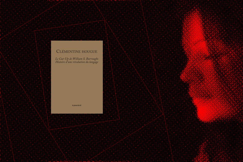 « Le Cut-Up de William S. Burroughs. Histoire d'une révolution du langage » de Clémentine Hougue, éditions Les presses du réel
